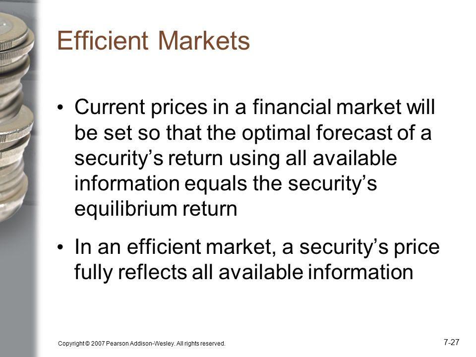 Copyright © 2007 Pearson Addison-Wesley. All rights reserved. 7-27 Efficient Markets Current prices in a financial market will be set so that the opti