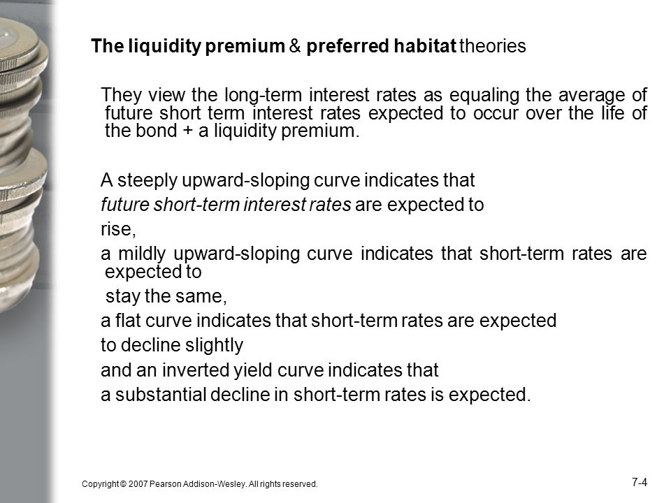 Copyright © 2007 Pearson Addison-Wesley. All rights reserved. 7-4 The liquidity premium & preferred habitat theories They view the long-term interest