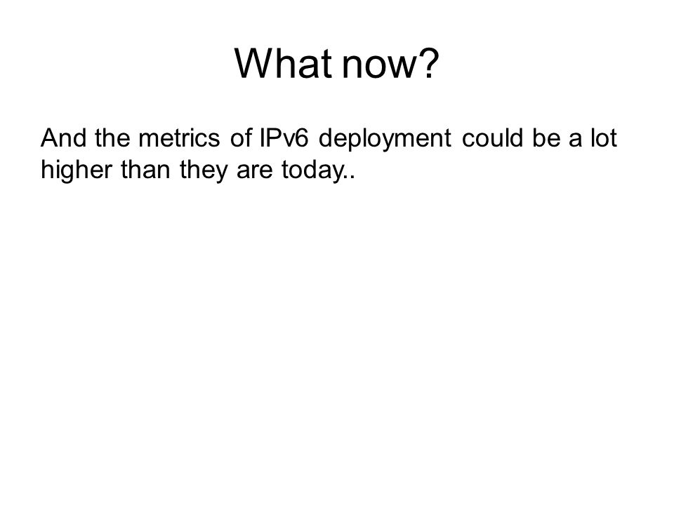What now And the metrics of IPv6 deployment could be a lot higher than they are today..
