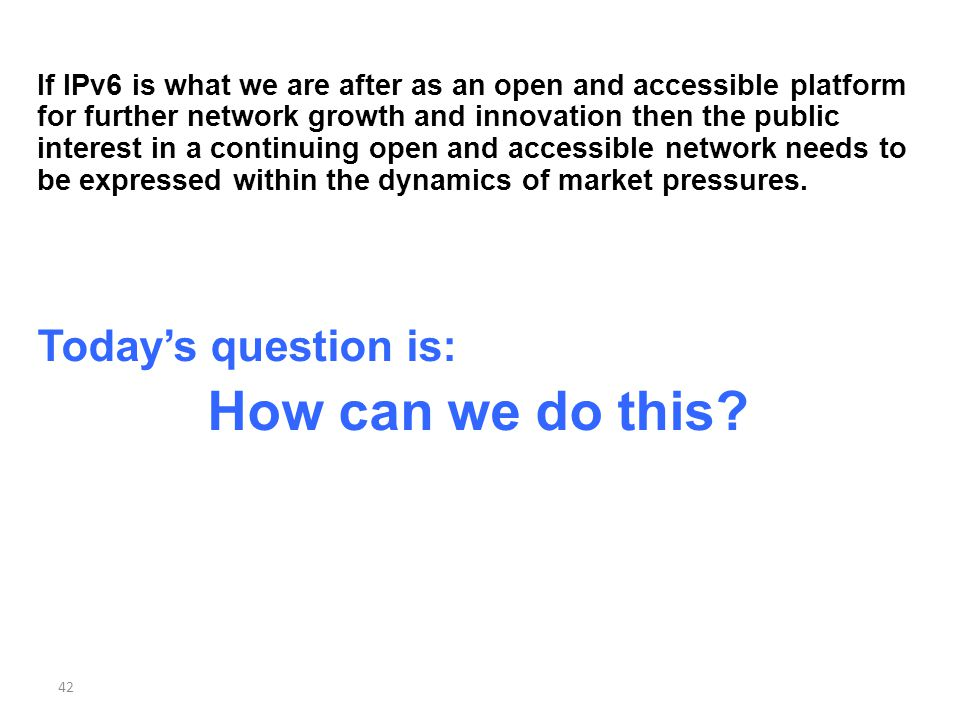 If IPv6 is what we are after as an open and accessible platform for further network growth and innovation then the public interest in a continuing open and accessible network needs to be expressed within the dynamics of market pressures.