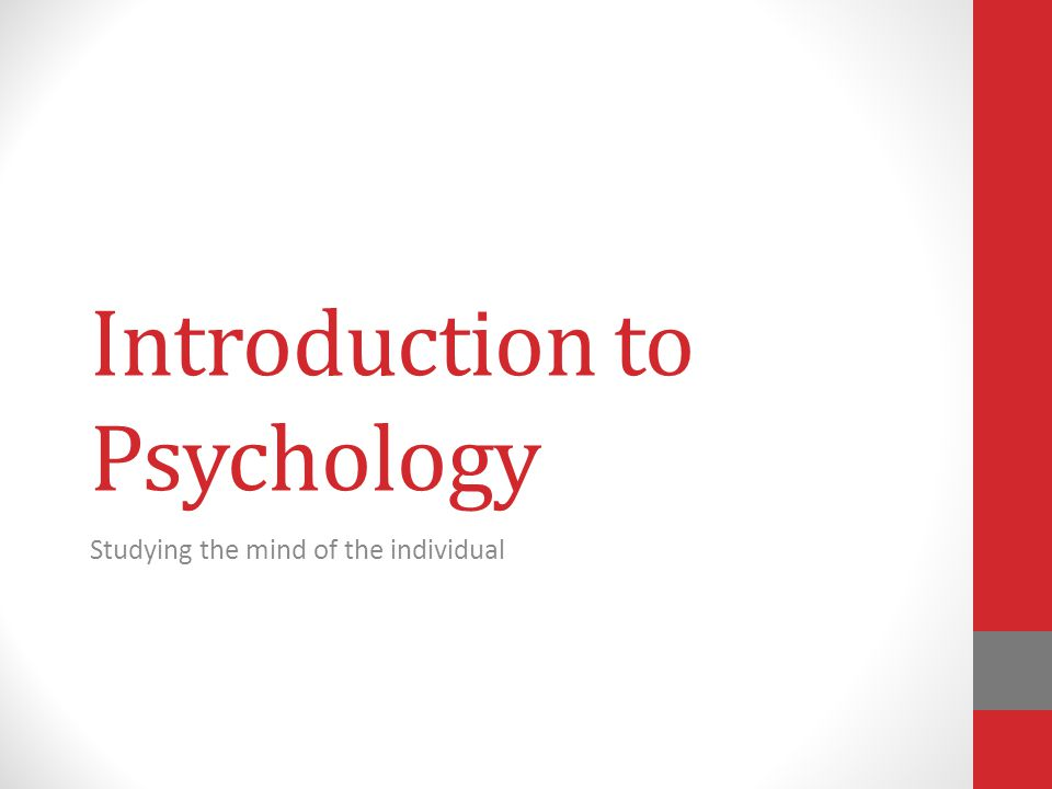 Introduction to Psychology Studying the mind of the individual