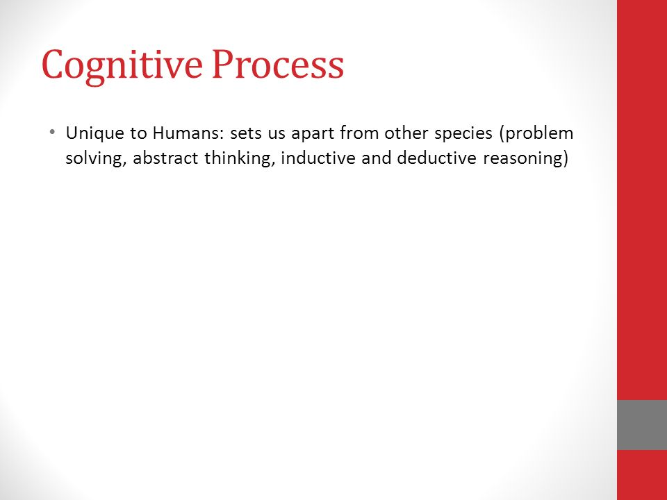 Cognitive Process Unique to Humans: sets us apart from other species (problem solving, abstract thinking, inductive and deductive reasoning)
