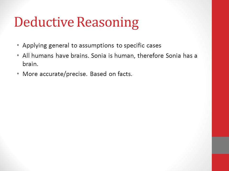 Deductive Reasoning Applying general to assumptions to specific cases All humans have brains.