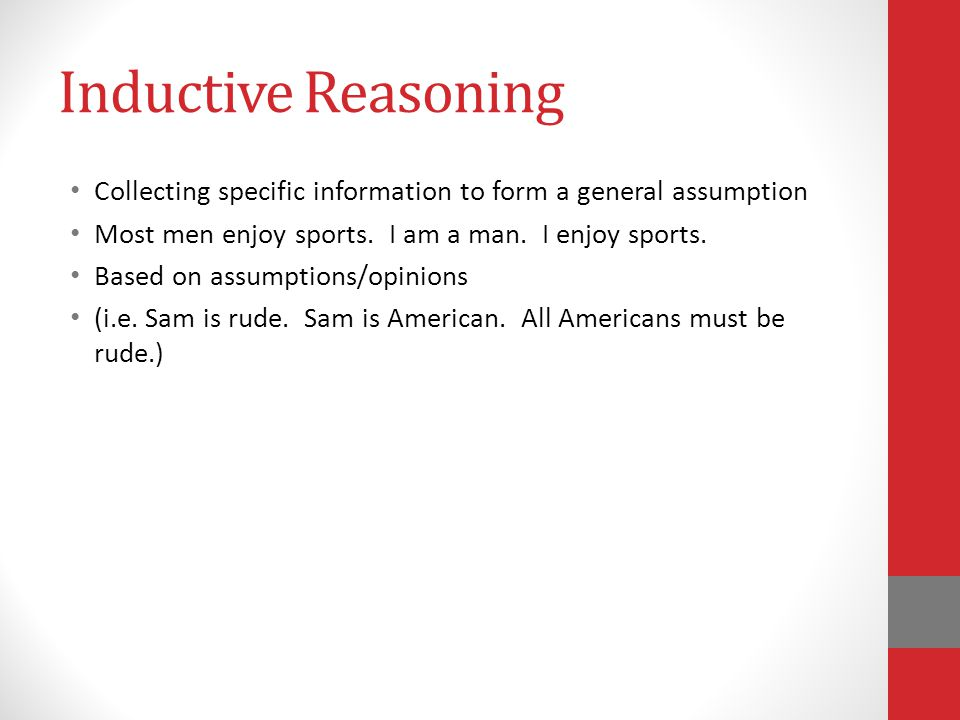 Inductive Reasoning Collecting specific information to form a general assumption Most men enjoy sports.