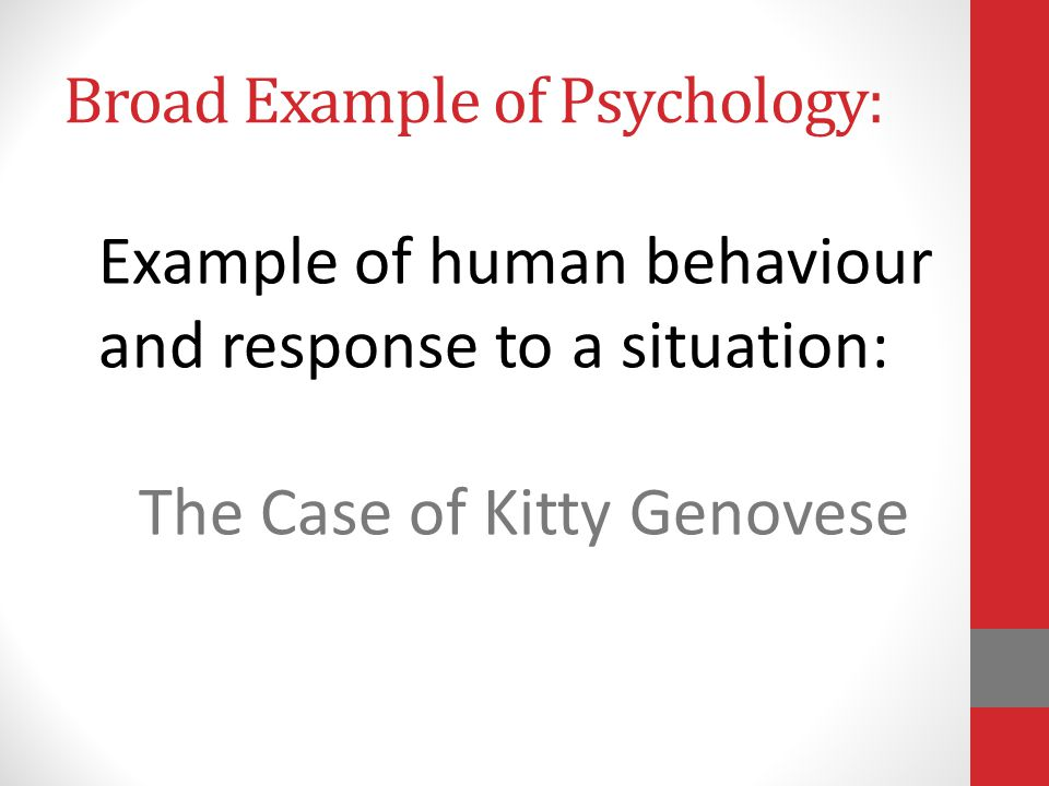 Example of human behaviour and response to a situation: The Case of Kitty Genovese Broad Example of Psychology: