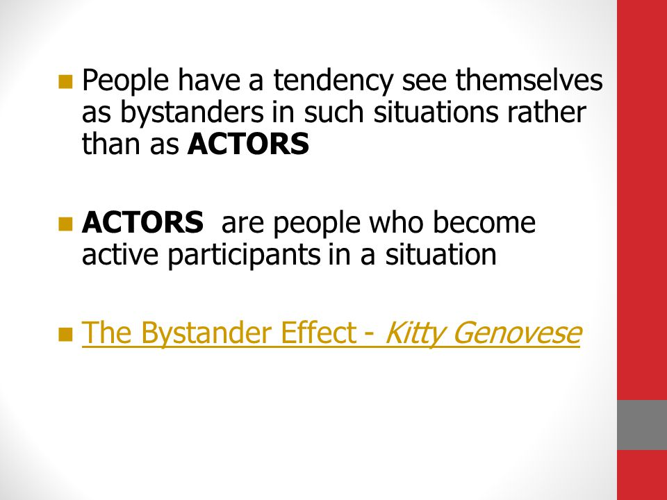People have a tendency see themselves as bystanders in such situations rather than as ACTORS ACTORS are people who become active participants in a situation The Bystander Effect - Kitty Genovese The Bystander Effect - Kitty Genovese