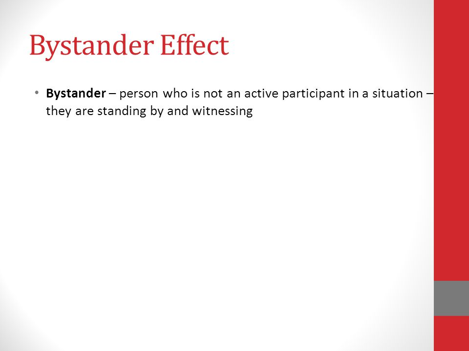Bystander Effect Bystander – person who is not an active participant in a situation – they are standing by and witnessing