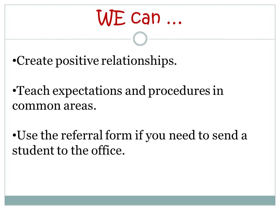 WE can … Create positive relationships. Teach expectations and procedures in common areas.