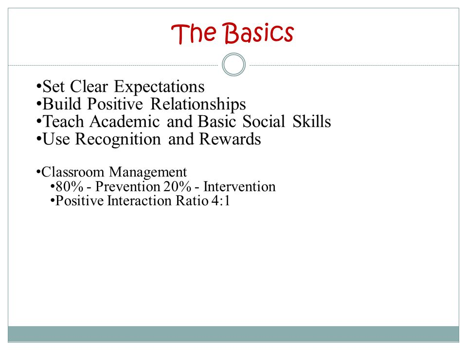 The Basics Set Clear Expectations Build Positive Relationships Teach Academic and Basic Social Skills Use Recognition and Rewards Classroom Management 80% - Prevention 20% - Intervention Positive Interaction Ratio 4:1