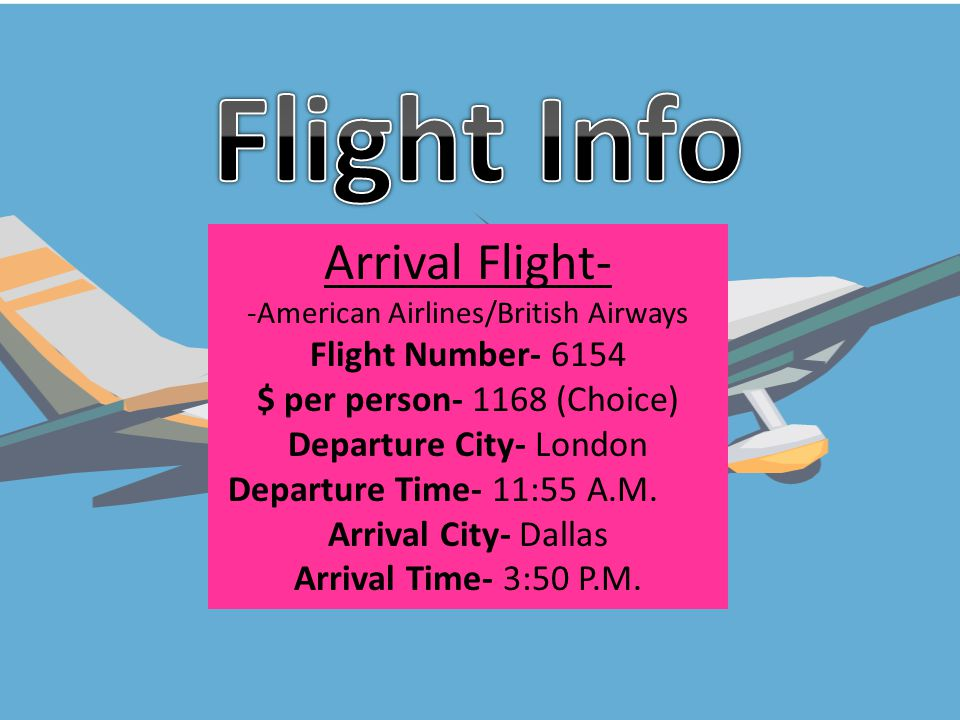 Departing Flight- American Airlines/ British Airways Flight Number- 6153 $ per person- 10,209 (First class) Departure City- Dallas Departure Time- 6:35 P.M.