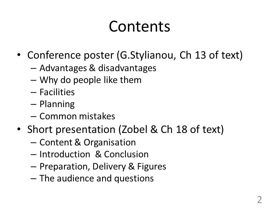 Contents Conference poster (G.Stylianou, Ch 13 of text) – Advantages & disadvantages – Why do people like them – Facilities – Planning – Common mistakes Short presentation (Zobel & Ch 18 of text) – Content & Organisation – Introduction & Conclusion – Preparation, Delivery & Figures – The audience and questions 2