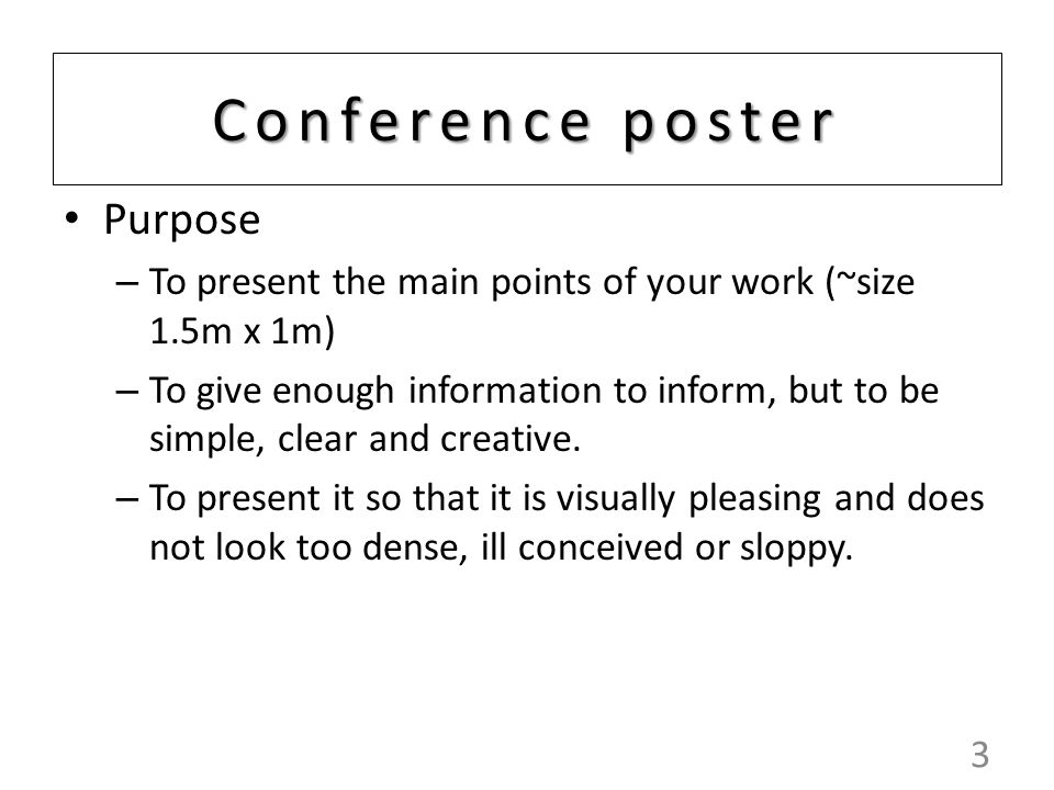 3 Conference poster Purpose – To present the main points of your work (~size 1.5m x 1m) – To give enough information to inform, but to be simple, clear and creative.