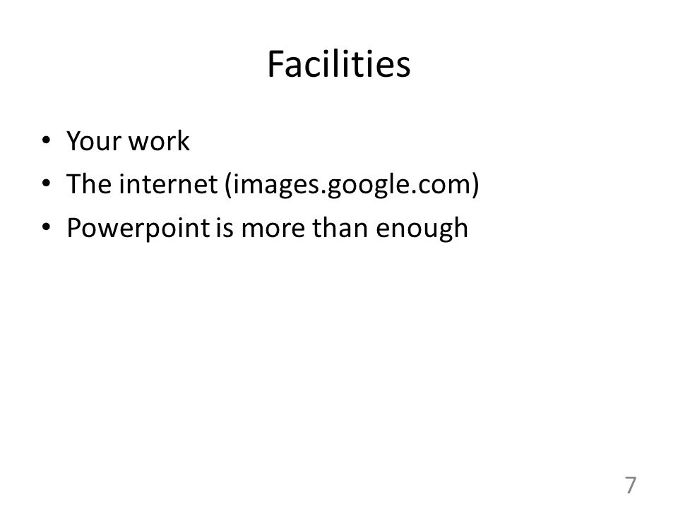 7 Facilities Your work The internet (images.google.com) Powerpoint is more than enough