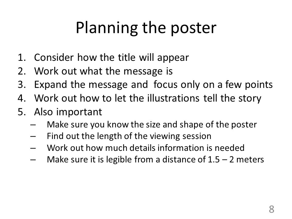 8 Planning the poster 1.Consider how the title will appear 2.Work out what the message is 3.Expand the message and focus only on a few points 4.Work out how to let the illustrations tell the story 5.Also important – Make sure you know the size and shape of the poster – Find out the length of the viewing session – Work out how much details information is needed – Make sure it is legible from a distance of 1.5 – 2 meters