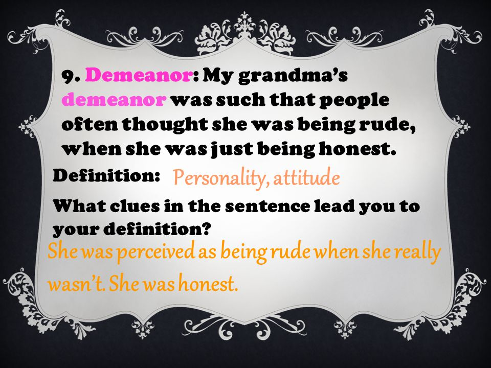 9. Demeanor: My grandma's demeanor was such that people often thought she was being rude, when she was just being honest. Definition: Personality, att
