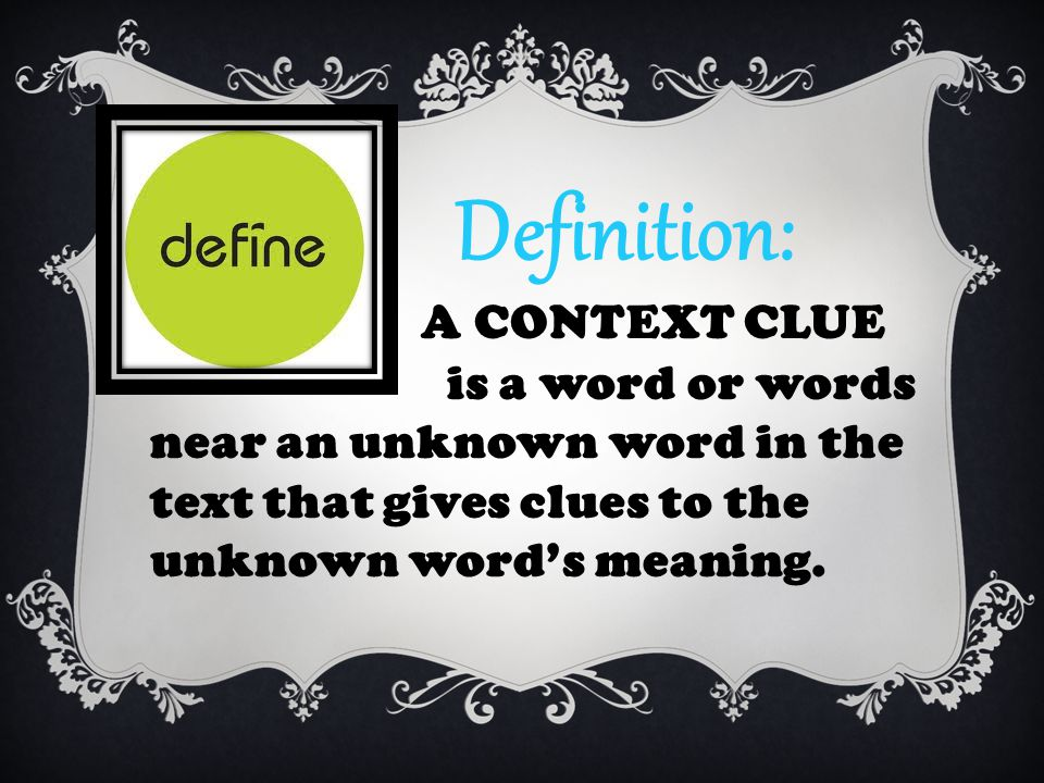 Definition: A CONTEXT CLUE is a word or words near an unknown word in the text that gives clues to the unknown word's meaning.