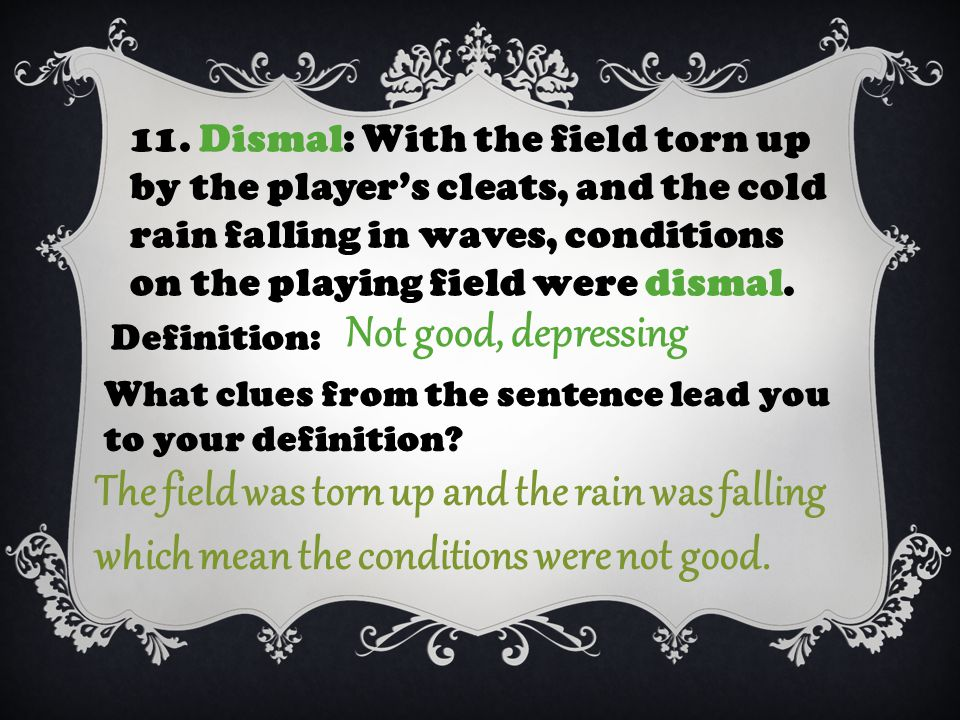 11. Dismal: With the field torn up by the player's cleats, and the cold rain falling in waves, conditions on the playing field were dismal. Definition
