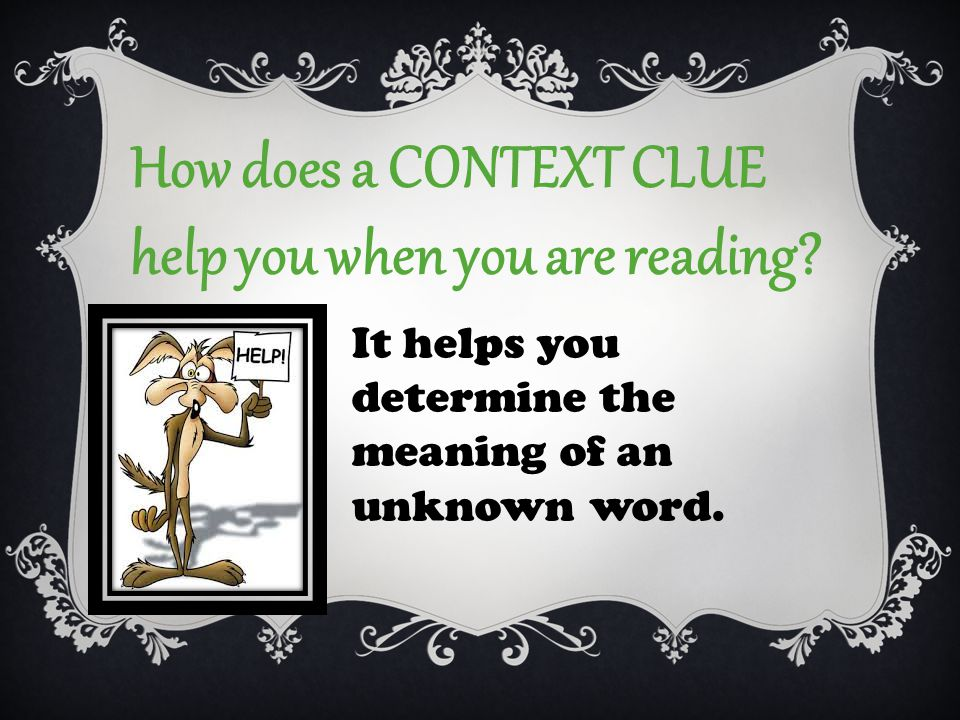 How does a CONTEXT CLUE help you when you are reading.