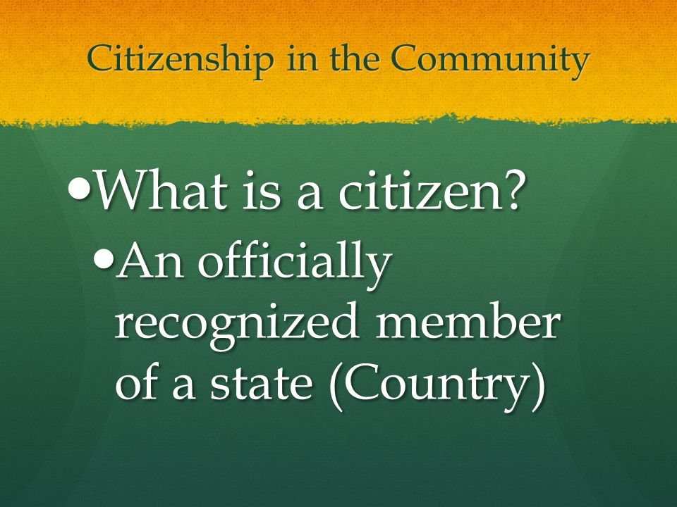 Citizenship in the Community What is a citizen? What is a citizen? An officially recognized member of a state (Country) An officially recognized membe
