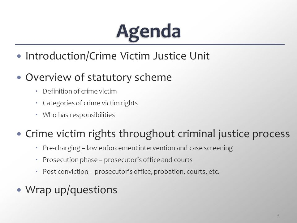 Introduction/Crime Victim Justice Unit Overview of statutory scheme  Definition of crime victim  Categories of crime victim rights  Who has responsibilities Crime victim rights throughout criminal justice process  Pre-charging – law enforcement intervention and case screening  Prosecution phase – prosecutor's office and courts  Post conviction – prosecutor's office, probation, courts, etc.