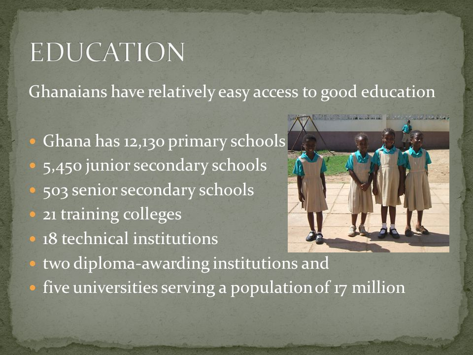 Ghanaians have relatively easy access to good education Ghana has 12,130 primary schools 5,450 junior secondary schools 503 senior secondary schools 21 training colleges 18 technical institutions two diploma-awarding institutions and five universities serving a population of 17 million