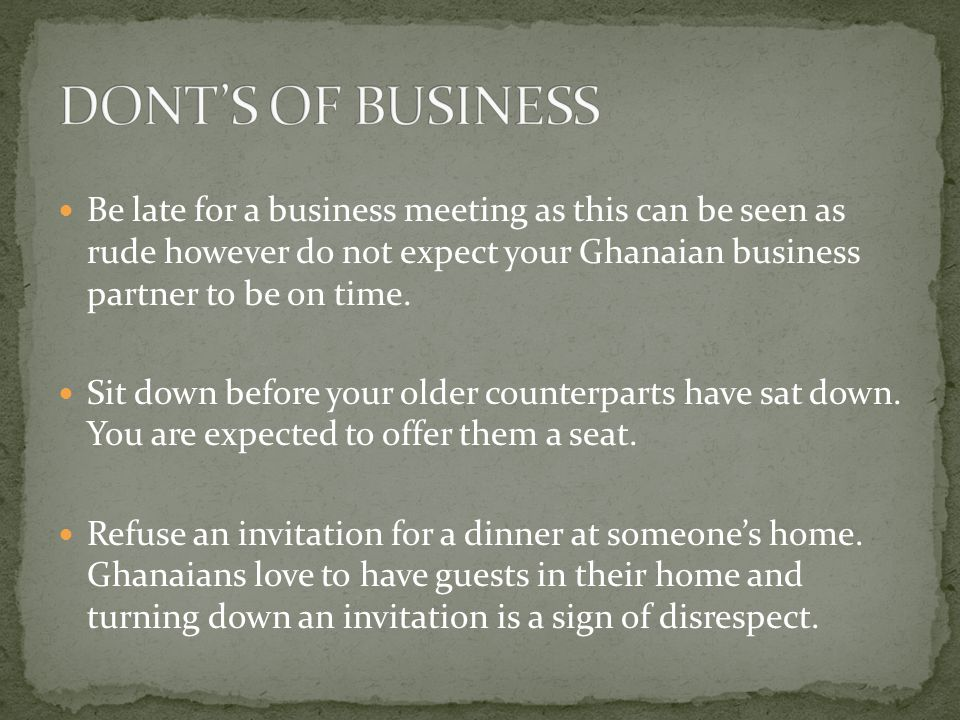 Be late for a business meeting as this can be seen as rude however do not expect your Ghanaian business partner to be on time.