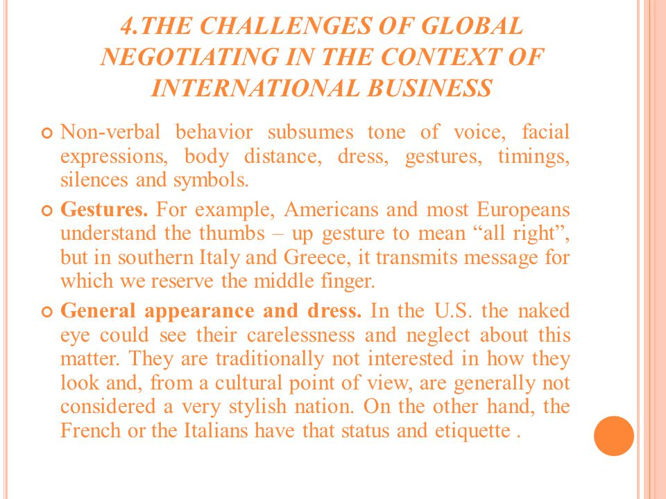 4.THE CHALLENGES OF GLOBAL NEGOTIATING IN THE CONTEXT OF INTERNATIONAL BUSINESS Non-verbal behavior subsumes tone of voice, facial expressions, body distance, dress, gestures, timings, silences and symbols.