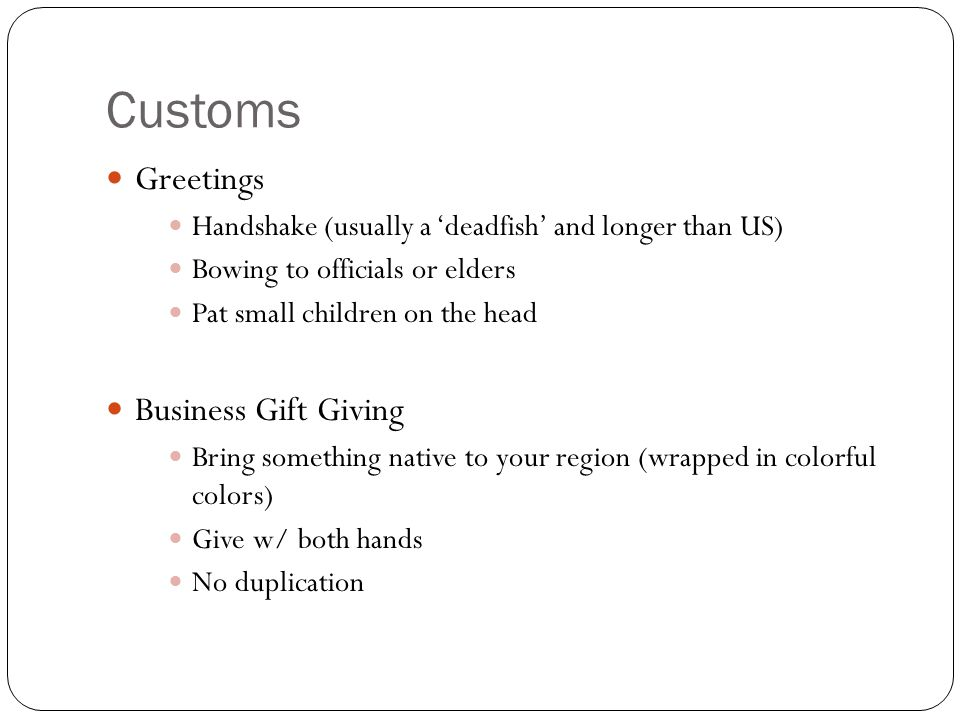 Customs Greetings Handshake (usually a 'deadfish' and longer than US) Bowing to officials or elders Pat small children on the head Business Gift Giving Bring something native to your region (wrapped in colorful colors) Give w/ both hands No duplication
