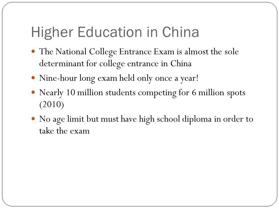 Higher Education in China The National College Entrance Exam is almost the sole determinant for college entrance in China Nine-hour long exam held only once a year.