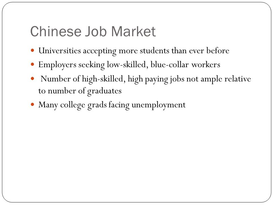Chinese Job Market Universities accepting more students than ever before Employers seeking low-skilled, blue-collar workers Number of high-skilled, high paying jobs not ample relative to number of graduates Many college grads facing unemployment