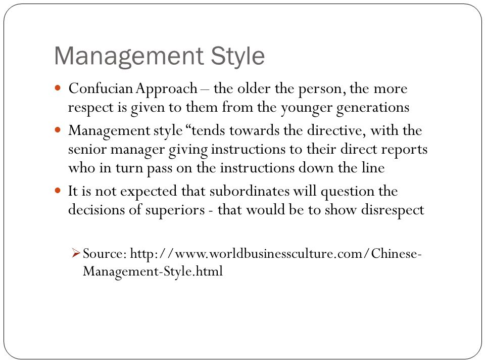 Management Style Confucian Approach – the older the person, the more respect is given to them from the younger generations Management style tends towards the directive, with the senior manager giving instructions to their direct reports who in turn pass on the instructions down the line It is not expected that subordinates will question the decisions of superiors - that would be to show disrespect  Source: http://www.worldbusinessculture.com/Chinese- Management-Style.html
