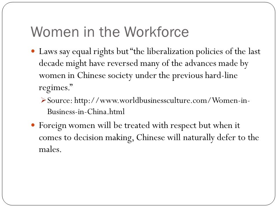 Women in the Workforce Laws say equal rights but the liberalization policies of the last decade might have reversed many of the advances made by women in Chinese society under the previous hard-line regimes.  Source: http://www.worldbusinessculture.com/Women-in- Business-in-China.html Foreign women will be treated with respect but when it comes to decision making, Chinese will naturally defer to the males.