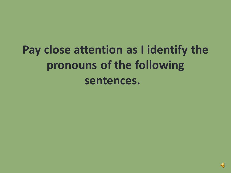 Pay close attention as I identify the pronouns of the following sentences.