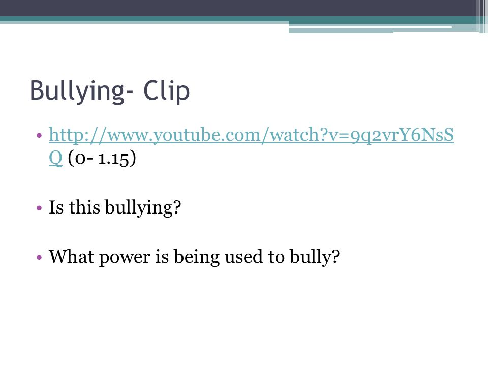 Bullying- Clip http://www.youtube.com/watch?v=9q2vrY6NsS Q (0- 1.15)http://www.youtube.com/watch?v=9q2vrY6NsS Q Is this bullying? What power is being