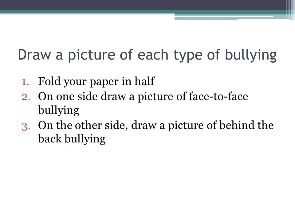 Draw a picture of each type of bullying 1.Fold your paper in half 2.On one side draw a picture of face-to-face bullying 3.On the other side, draw a pi