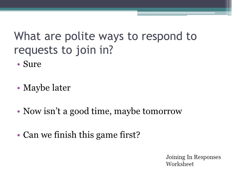 What are polite ways to respond to requests to join in? Sure Maybe later Now isn't a good time, maybe tomorrow Can we finish this game first? Joining