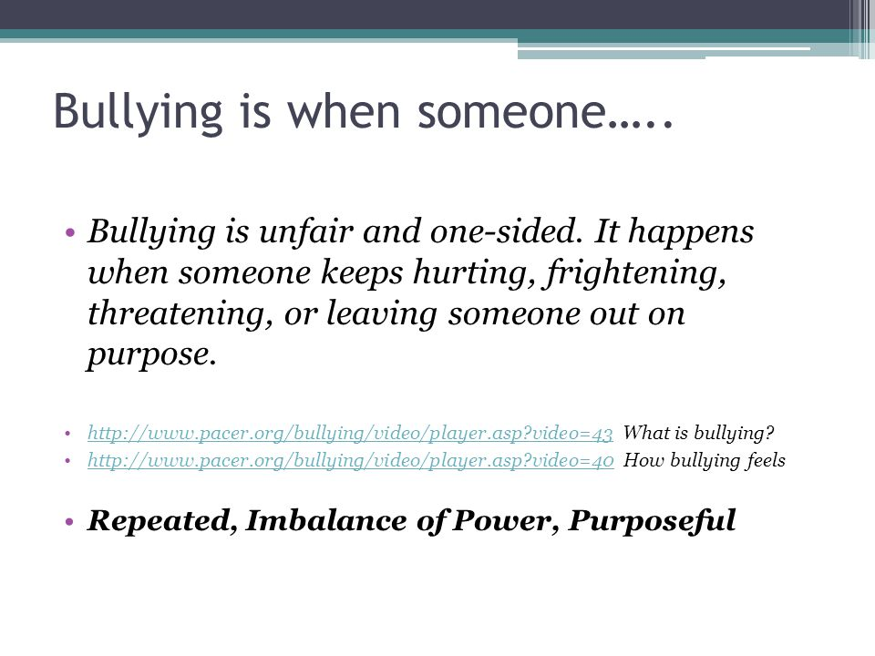 Bullying is when someone….. Bullying is unfair and one-sided. It happens when someone keeps hurting, frightening, threatening, or leaving someone out