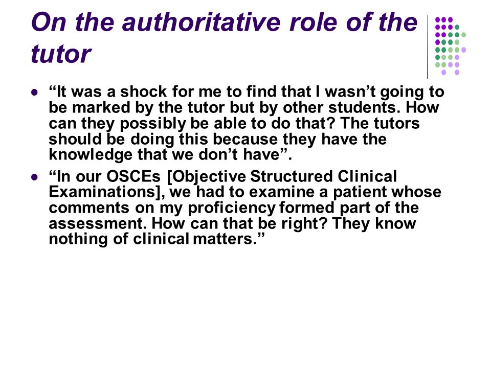 On the authoritative role of the tutor It was a shock for me to find that I wasn't going to be marked by the tutor but by other students.