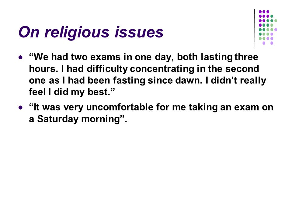 On religious issues We had two exams in one day, both lasting three hours.