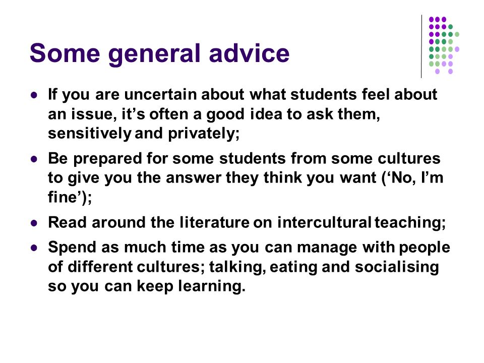 Some general advice If you are uncertain about what students feel about an issue, it's often a good idea to ask them, sensitively and privately; Be prepared for some students from some cultures to give you the answer they think you want ('No, I'm fine'); Read around the literature on intercultural teaching; Spend as much time as you can manage with people of different cultures; talking, eating and socialising so you can keep learning.