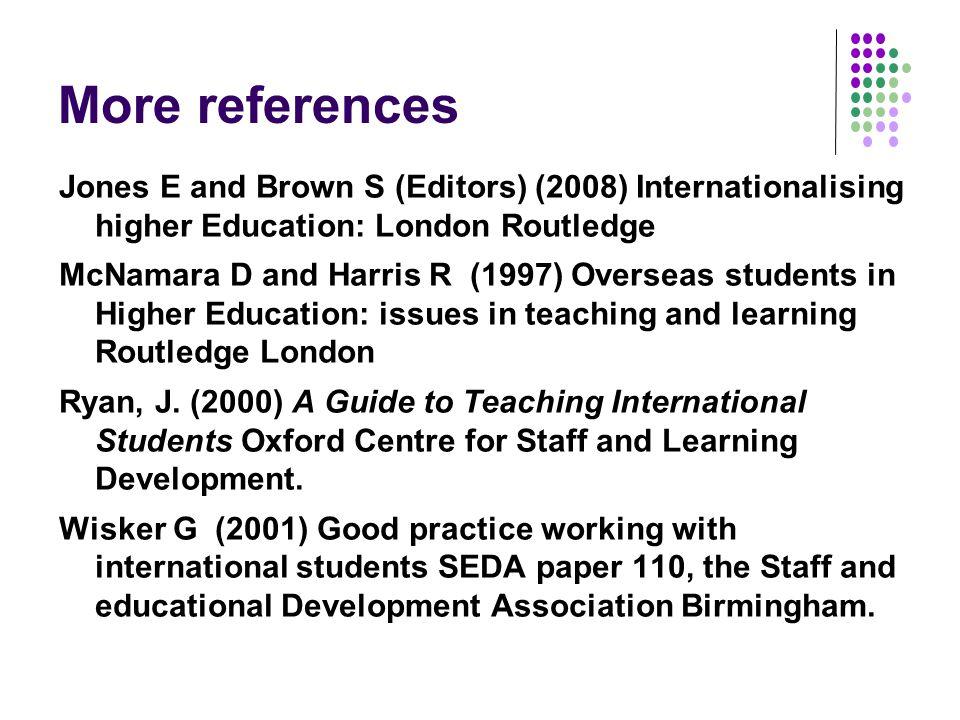 More references Jones E and Brown S (Editors) (2008) Internationalising higher Education: London Routledge McNamara D and Harris R (1997) Overseas students in Higher Education: issues in teaching and learning Routledge London Ryan, J.