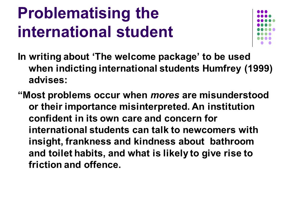 Problematising the international student In writing about 'The welcome package' to be used when indicting international students Humfrey (1999) advises: Most problems occur when mores are misunderstood or their importance misinterpreted.