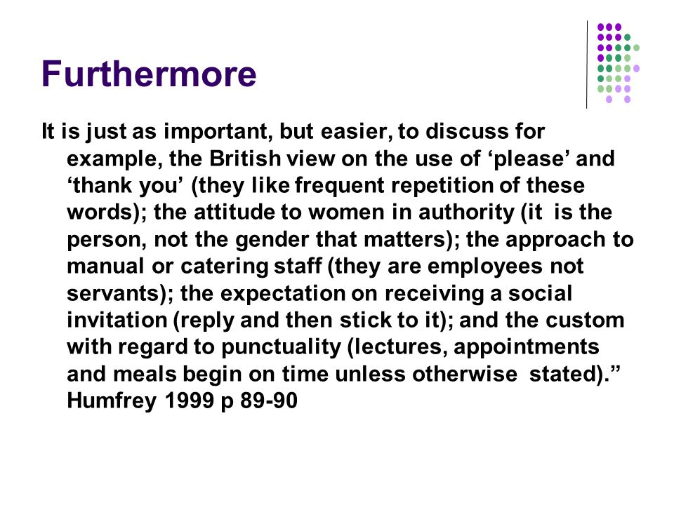 Furthermore It is just as important, but easier, to discuss for example, the British view on the use of 'please' and 'thank you' (they like frequent repetition of these words); the attitude to women in authority (it is the person, not the gender that matters); the approach to manual or catering staff (they are employees not servants); the expectation on receiving a social invitation (reply and then stick to it); and the custom with regard to punctuality (lectures, appointments and meals begin on time unless otherwise stated). Humfrey 1999 p 89-90