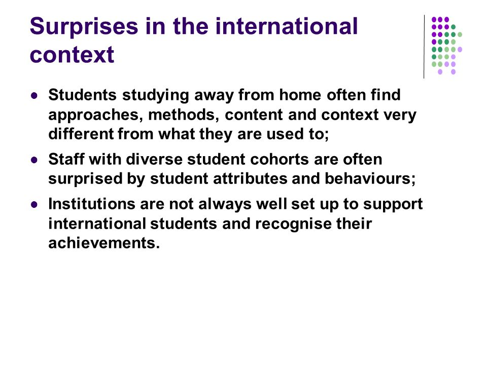 Surprises in the international context Students studying away from home often find approaches, methods, content and context very different from what they are used to; Staff with diverse student cohorts are often surprised by student attributes and behaviours; Institutions are not always well set up to support international students and recognise their achievements.