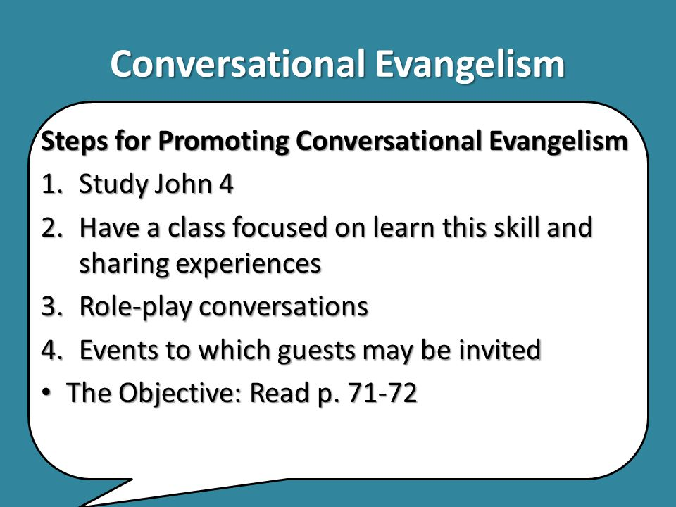 Conversational Evangelism Steps for Promoting Conversational Evangelism 1.Study John 4 2.Have a class focused on learn this skill and sharing experien