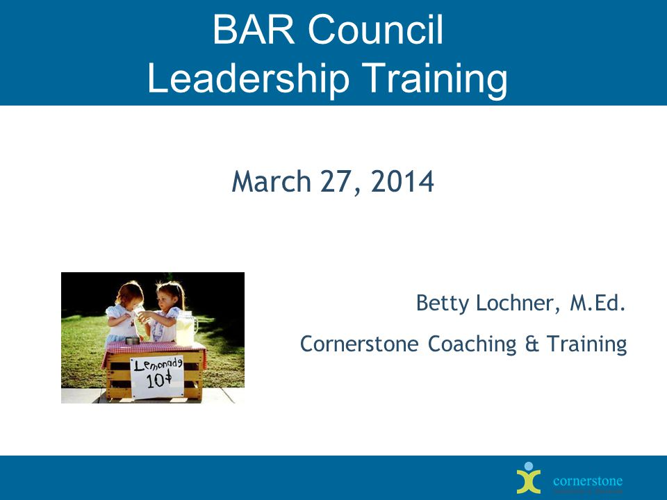 BAR Council Leadership Training March 27, 2014 Betty Lochner, M.Ed. Cornerstone Coaching & Training