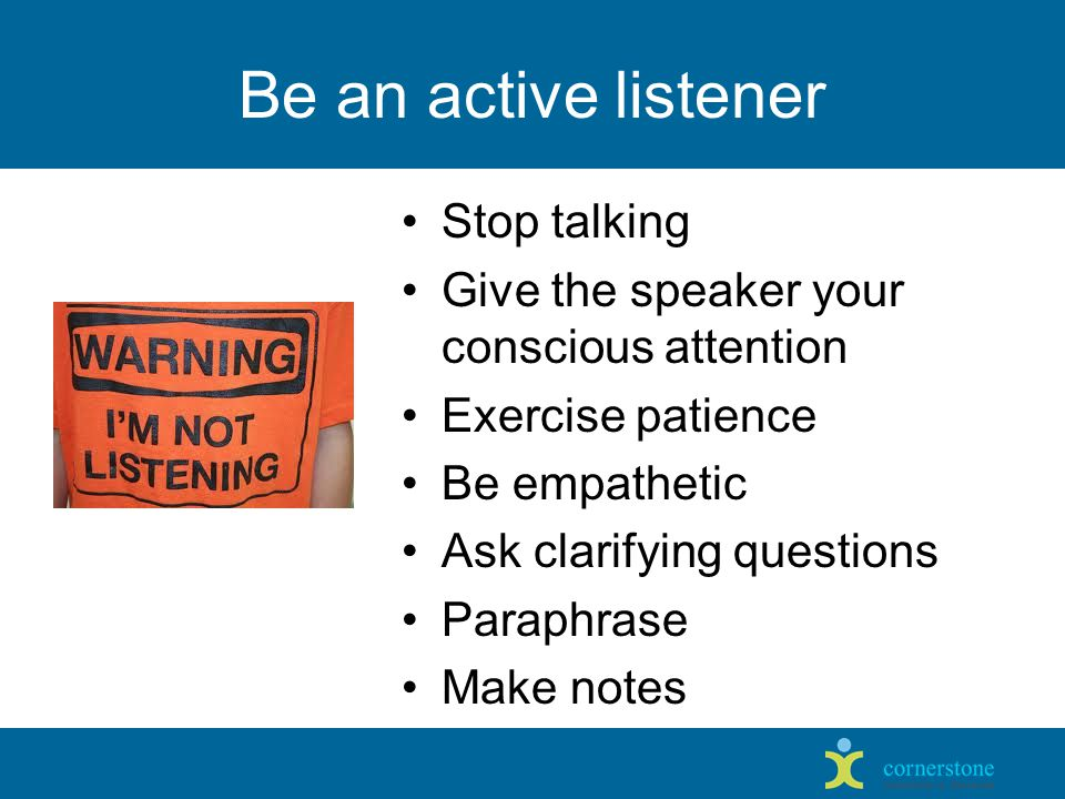 Be an active listener Stop talking Give the speaker your conscious attention Exercise patience Be empathetic Ask clarifying questions Paraphrase Make notes