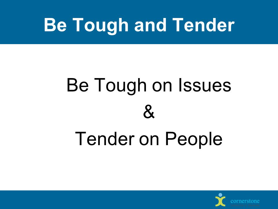 Be Tough and Tender Be Tough on Issues & Tender on People