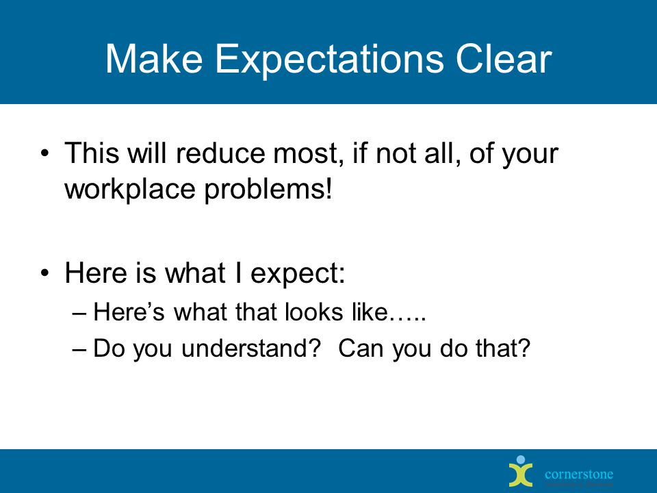 Make Expectations Clear This will reduce most, if not all, of your workplace problems.