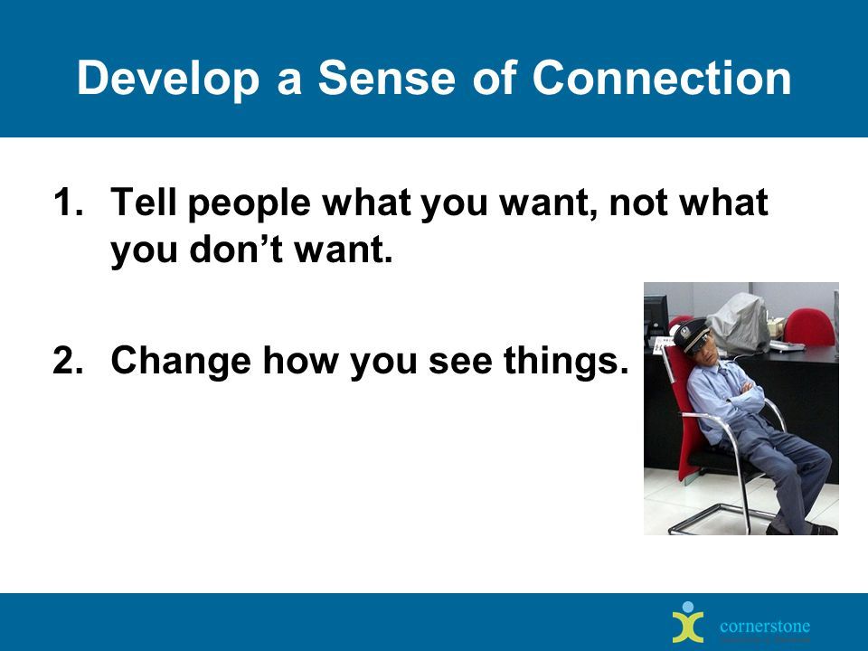 Develop a Sense of Connection 1.Tell people what you want, not what you don't want.